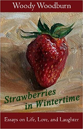 strawberries in wintertime essays on life love and laughter  strawberries in wintertime essays on life love and laughter woody woodburn 9781522998396 com books