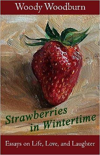 strawberries in wintertime essays on life love and laughter  strawberries in wintertime essays on life love and laughter woody woodburn 9781522998396 com books