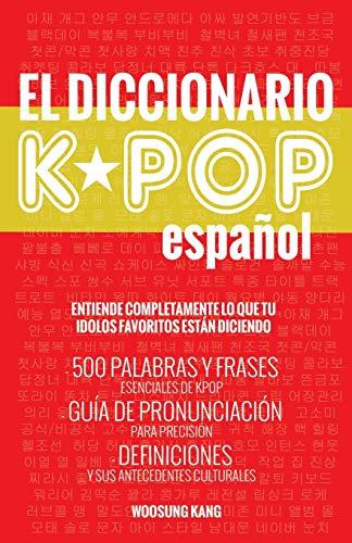 El Diccionario KPOP (Espanol) 500 Palabras Y Frases Esenciales De KPOP, Dramas Y Peliculas Coreanos  [Kang, Woosung] (Tapa Blanda)
