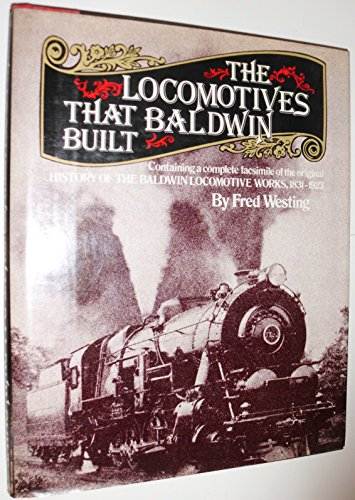 The Locomotives That Baldwin Built: Containing a Complete Facsimile of the Original History Of The Baldwin Locomotive Works, 1831 - 1923