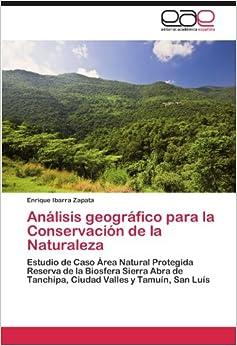Análisis geográfico para la Conservación de la Naturaleza: Estudio de Caso Área Natural Protegida Reserva de la Biosfera Sierra Abra de Tanchipa, Ciudad Valles y Tamuín, San Luís