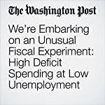 We're Embarking on an Unusual Fiscal Experiment: High Deficit Spending at Low Unemployment | Jared Bernstein