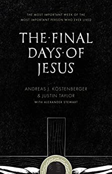 The Final Days of Jesus: The Most Important Week of the Most Important Person Who Ever Lived by [Köstenberger, Andreas J., Taylor, Justin]