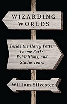 Wizarding Worlds: Inside the Harry Potter Theme Parks, Exhibitions, and Studio Tours by [Silvester, William]