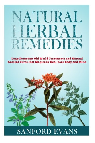 Read Online Natural Herbal Remedies: Long Forgotten Old World Treatments and Natural Ancient Cures that Magically Heal Your Mind and Body (Herbal Remedies - ... Cures - Homeopathy - Natural Remedies) ebook
