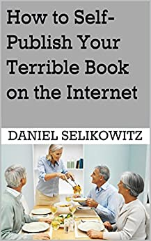 How to Self-Publish Your Terrible Book on the Internet by [Selikowitz, Daniel]
