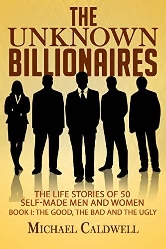 The Unknown Billionaires: The life stories of 50 self-made men and women (The good, the bad and the ugly)