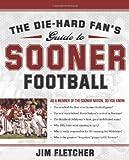 The Die-Hard Fan's Guide to Sooner Football, Jim Fletcher, 1596985305