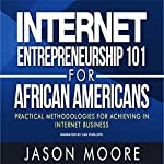 Internet Entrepreneurship 101 for African Americans: Practical Methodologies for Achieving in Internet Business | Jason Moore