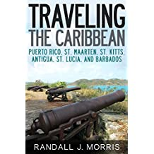 Traveling the Caribbean: Puerto Rico, St. Maarten, St. Kitts, Antigua, St. Lucia, and Barbados (World Travels Book 7)