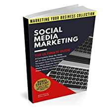 Social Media Marketing The Ultimate Guide: A Complete Step-By-Step, All-In-One, Strategy Workbook To Learn How To Dominate The Most Popular Social Media ... Online (MARKETING YOUR BUSINESS COLLECTION)
