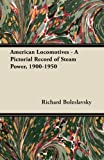 American Locomotives - a Pictorial Record of Steam Power, 1900-1950, Richard Boleslavsky, 1447438280