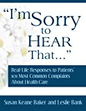 img - for I'm Sorry to Hear That: Real Life Responses to Patients' 101 Most Common Complaints About Health Care book / textbook / text book