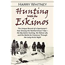 Hunting with the  Eskimos: The Unique Record of a Sportsman's Year Among the Northernmost Tribe—the Big Game Hunting, the Native Life and the Battle for Existence Through the Long Arctic Night (1910)