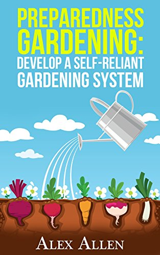 Preparedness Gardening: Develop a Self-Reliant Gardening System (Preparedness Gardening, Doomsday Prep, elf sufficient gardening, gardening, gardening system, disaster prep Book 1) by [Allen, Alex]