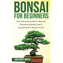 Bonsai For Beginners: The Ultimate Guide To Bonsai Growing, Bonsai Care & Sculpting For Newcomers (Bonsai, Indoor Gardening, Japanese Garden)