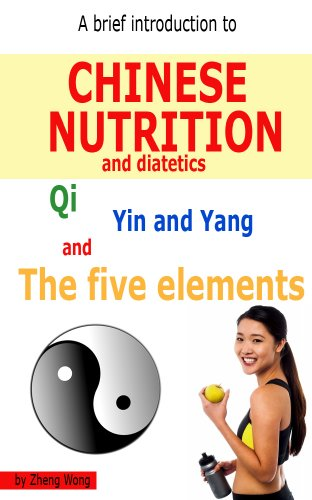 A Brief Introduction to Chinese Nutrition and Dietetics - Qi, Yin Yang and the five elements by Zheng Wong