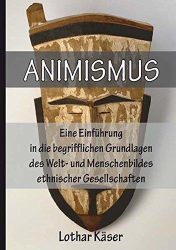 Animismus: Eine Einführung in die begrifflichen Grundlagen des Welt- und Menschenbildes ethnischer Gesellschaften