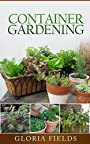 Container Gardening: Everything You Need To Know About Growing Plants, Vegetables Or Flowers In Containers Plus More. (The Definitive Gardening Guides)