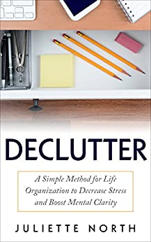 Declutter: A Simple Method for Life Organization to Decrease Stress and Boost Mental Clarity (Minimalism, Organize, Decluttering, Home Organization, Anxiety Relief, Life Organization, Destress) by [North, Juliette]