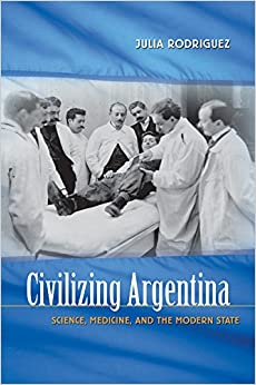Civilizing Argentina: Science, Medicine and the Modern State