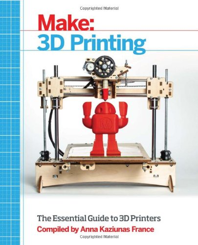 Make: 3D Printing: The Essential Guide to 3D Printers by Anna Kaziunas France, Publisher : Maker Media