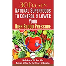 Blood Pressure Solution: 30 Proven Natural Superfoods To Control & Lower Your High Blood Pressure (Natural Remedies, Naturally Reduce Hypertension, Superfoods)