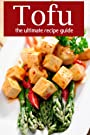 Tofu :The Ultimate Recipe Guide - Over 30 Delicious & Best Selling Recipes