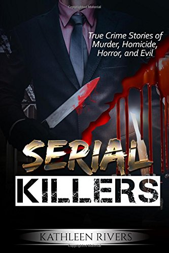 Serial Killers: True Crime Stories of Murder, Homicide, Horror, and Evil: (Murderers, Criminal Psychology, Forensic Psychology, Ted Bundy, Gary Ridgway, Ed Kemper, Sociopaths, Psychopaths)