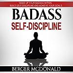Badass Self-Discipline: Wake Up Your Badass Within, Build Self-Discipline and Achieve Your Goals | Berger McDonald