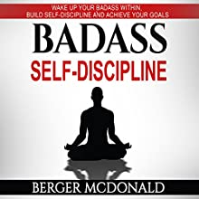 Badass Self-Discipline: Wake Up Your Badass Within, Build Self-Discipline and Achieve Your Goals Audiobook by Berger McDonald Narrated by Eric Burr
