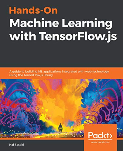 Hands-On Machine Learning with TensorFlow.js: A guide to building ML applications integrated with web technology using the TensorFlow.js library Epub