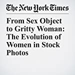 From Sex Object to Gritty Woman: The Evolution of Women in Stock Photos | Claire Cain Miller