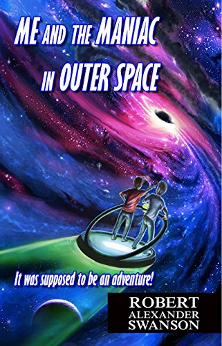 Me and the Maniac in Outer Space: It was supposed to be an adventure! by [Swanson, Robert Alexander]