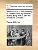 A Description of the Anatomy of the Sea Otter, by Everard Home, Esq F R S and Mr Archibald Menzies, Everard Home, 1170503179