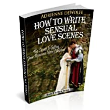 How to Write Sensual Love Scenes (The Secrets to Getting Your Romance Novels Published Book 3)