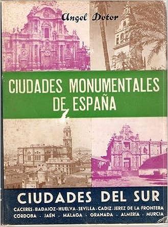 CIUDADES MONUMENTALES DE ESPAÑA. VOLUMEN III. CIUDADES DEL SUR CÁCERES, BADAJOZ, HUELVA, SEVILLA, CÁDIZ, JEREZ DE LA FRONTERA, CÓRDOBA, JAÉN, MÁLAGA, GRANADA, ALMERÍA, MURCIA .: Amazon.es: DOTOR, Ángel: Libros