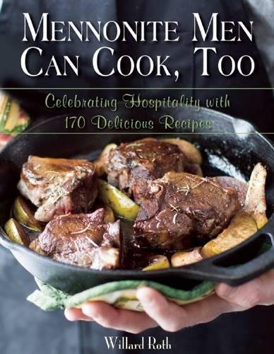 Mennonite Men Can Cook, Too: Celebrating Hospitality with 170 Delicious Recipes by Willard Roth