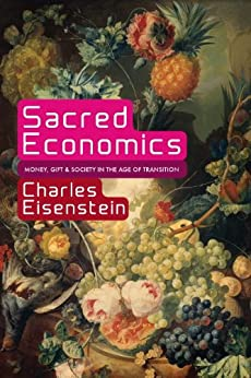 Sacred Economics: Money, Gift, and Society in the Age of Transition by [Eisenstein, Charles]