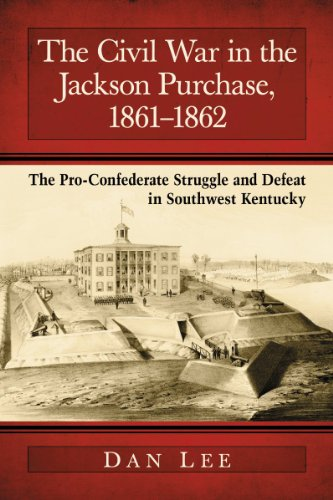 The Civil War in the Jackson Purchase, 1861-1862: The Pro-Confederate Struggle and Defeat in Southwest Kentucky