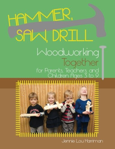 Hammer, Saw, Drill: Woodworking Together for Parents, Teachers, and Children Ages 3 to 9