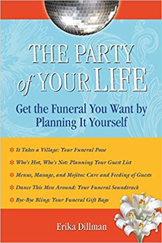 The party of your life get the funeral you want by planning it the party of your life get the funeral you want by planning it yourself erika dillman 9781595800626 amazon books solutioingenieria Gallery