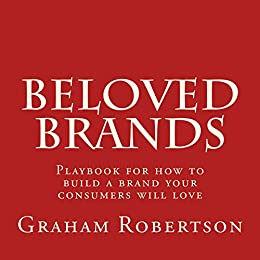 Beloved Brands: Playbook for how to create a brand your consumers will love by [Robertson, Graham]