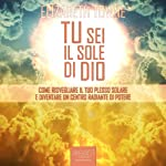Tu sei il sole di Dio [Just How to Wake Up The Solar Plexus]: Come risvegliare il tuo Plesso Solare e diventare un centro radiante di potere [Awaken your Solar Plexus and Become a Radiant Center of Power] | Elizabeth Towne