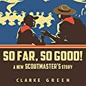 So Far So Good: A New Scoutmaster's Story Audiobook by Clarke Green Narrated by Clarke Green