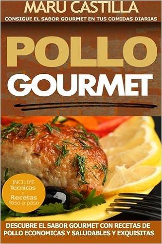 Pollo Gourmet - Consigue el Sabor Gourmet en tus Comidas Diarias: Descubre el Sabor Gourmet con Recetas de Pollo Economicas, Saludables y Exquisitas: ...