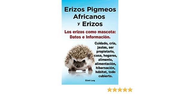 Amazon.com: Erizos Pigmeos Africanos y Erizos. Los erizos como mascota: Datos e Información. Cuidado, cría, jaulas, ser propietario, casa, hogares, ...