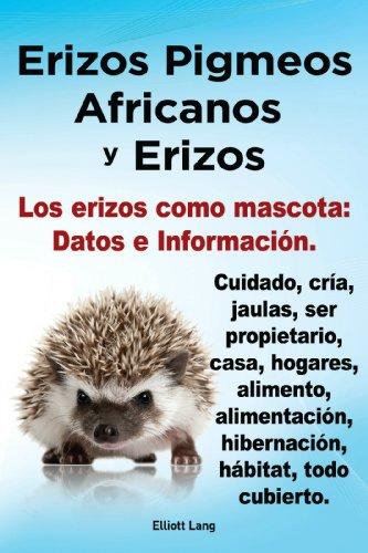 Erizos Pigmeos Africanos y Erizos. Los erizos como mascota: Datos e Información. Cuidado
