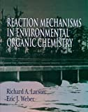 Reaction Mechanisms in Environmental Organic Chemistry, Larson, Richard A. and Weber, Eric J., 0873712587