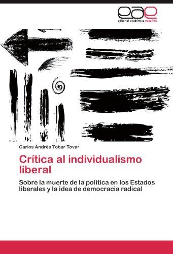 Crítica al individualismo liberal Sobre la muerte de la política en los Estados liberales y la idea de democracia radical  [Tobar Tovar, Carlos Andrés] (Tapa Blanda)